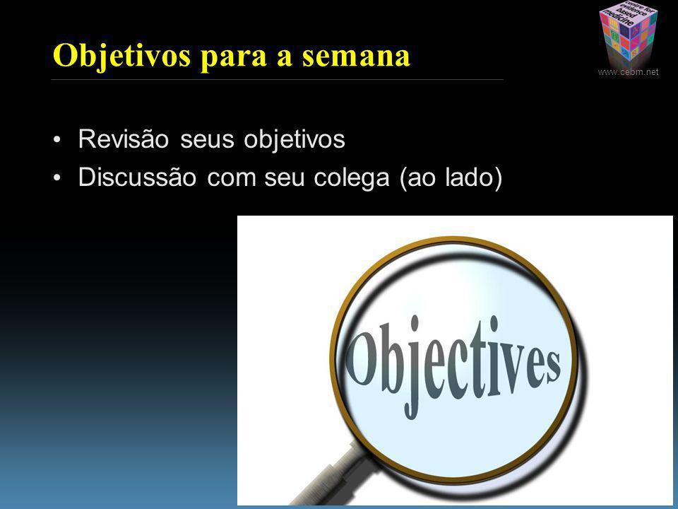 www.cebm.net Objetivos para a semana Revisão seus objetivos Discussão com seu colega (ao lado)