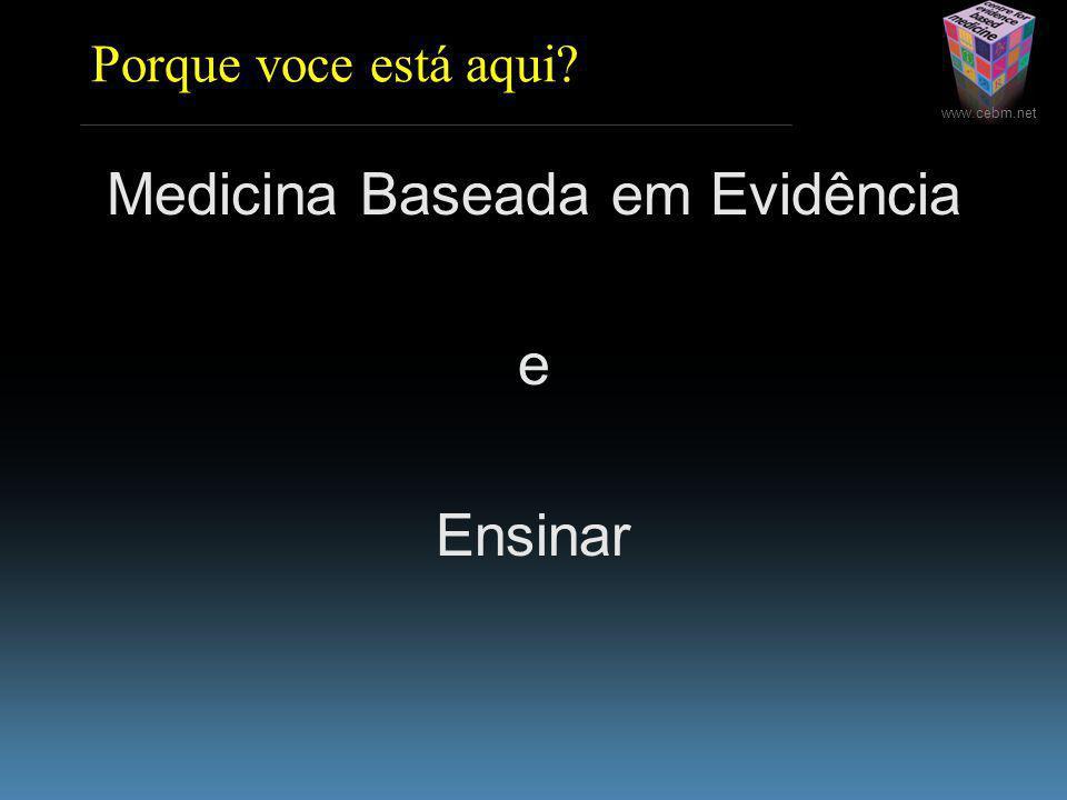 www.cebm.net Porque voce está aqui Medicina Baseada em Evidência e Ensinar