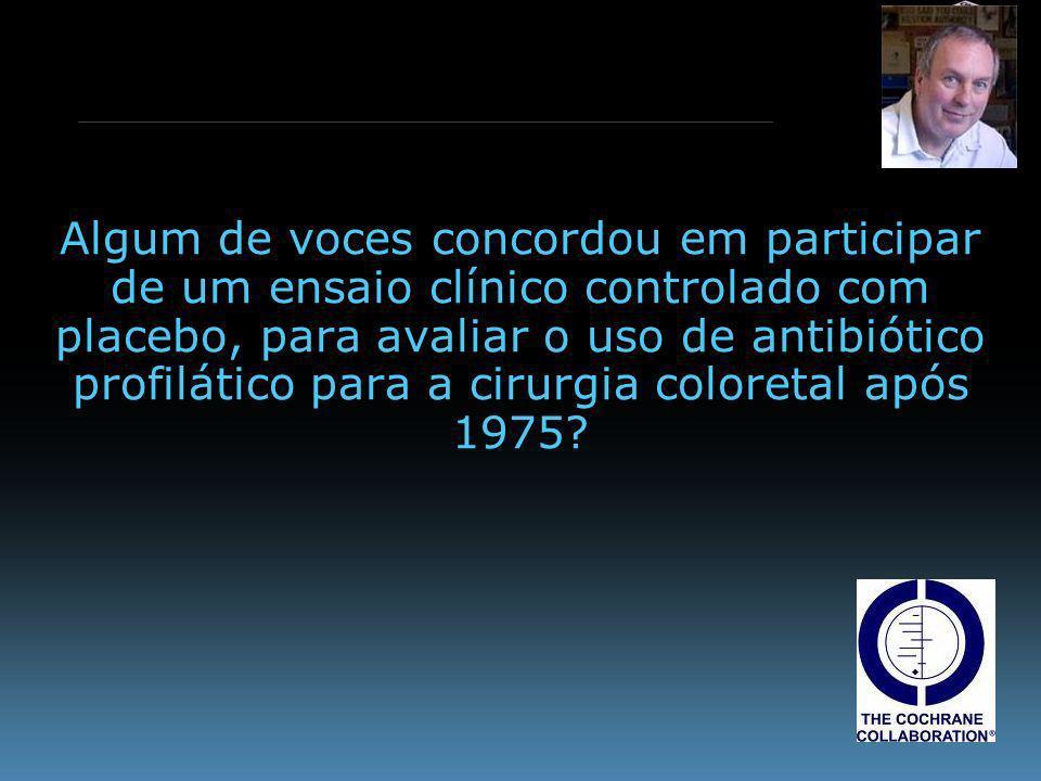 www.cebm.net Algum de voces concordou em participar de um ensaio clínico controlado com placebo, para avaliar o uso de antibiótico profilático para a cirurgia coloretal após 1975