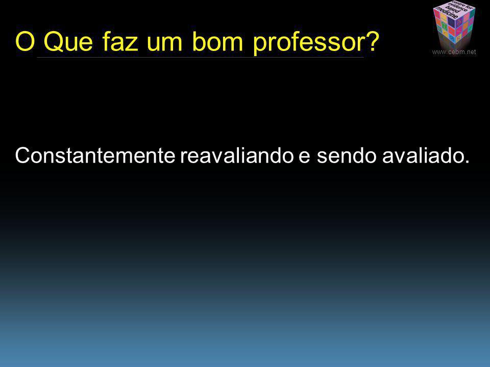 www.cebm.net O Que faz um bom professor Constantemente reavaliando e sendo avaliado.