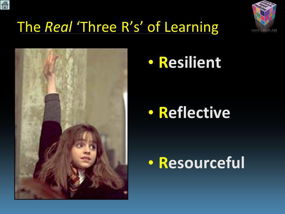 www.cebm.net The Real Three Rs of Learning Resilient Reflective Resourceful