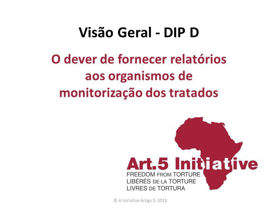 Visão Geral - DIP D O dever de fornecer relatórios aos organismos de monitorização dos tratados © A Iniciativa Artigo 5, 2013