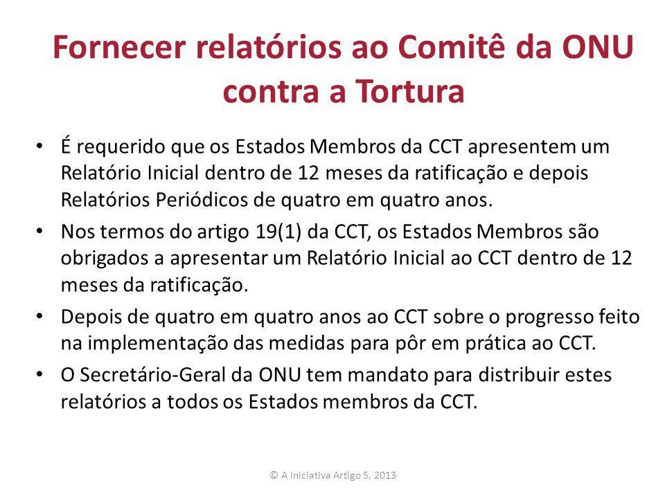 Fornecer relatórios ao Comitê da ONU contra a Tortura É requerido que os Estados Membros da CCT apresentem um Relatório Inicial dentro de 12 meses da