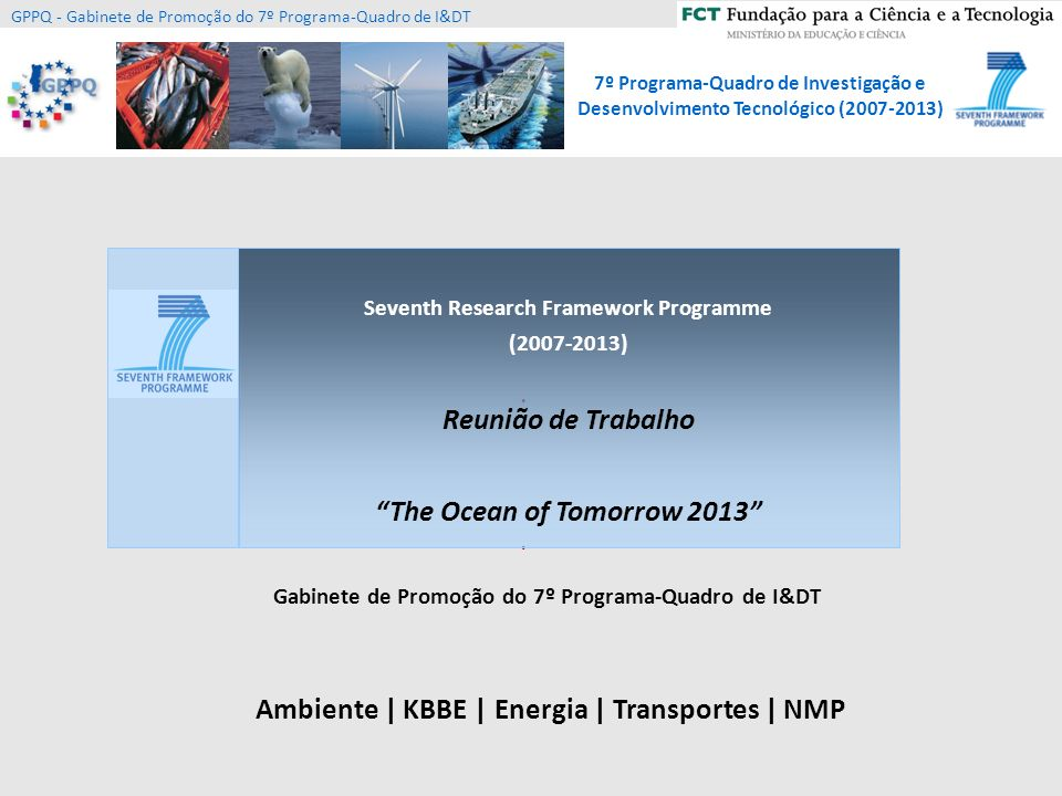 7º Programa-Quadro de Investigação e Desenvolvimento Tecnológico (2007-2013) GPPQ - Gabinete de Promoção do 7º Programa-Quadro de I&DT OCEAN.2013.3: Innovative antifouling materials for maritime applications Development of novel, cost-efficient and environmentally friendly antifouling materials for mobile and stationary maritime applications Inclusion of field testing for all selected applications Development, improvement and/or standardisation of relevant protocols A proof of concept in terms of product and/or process should be delivered Proposals should follow a life cycle approach for the new materials and their selected applications Assessment of the environmental, health and toxicological effects Collaborative Project Funding one or more projects 8M/project SME > 25%