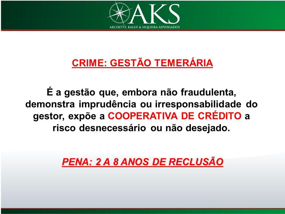 CRIME: GESTÃO TEMERÁRIA É a gestão que, embora não fraudulenta, demonstra imprudência ou irresponsabilidade do gestor, expõe a COOPERATIVA DE CRÉDITO
