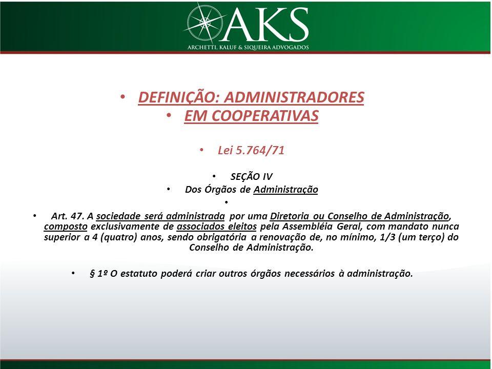 DEFINIÇÃO: ADMINISTRADORES EM COOPERATIVAS Lei 5.764/71 SEÇÃO IV Dos Órgãos de Administração Art. 47. A sociedade será administrada por uma Diretoria