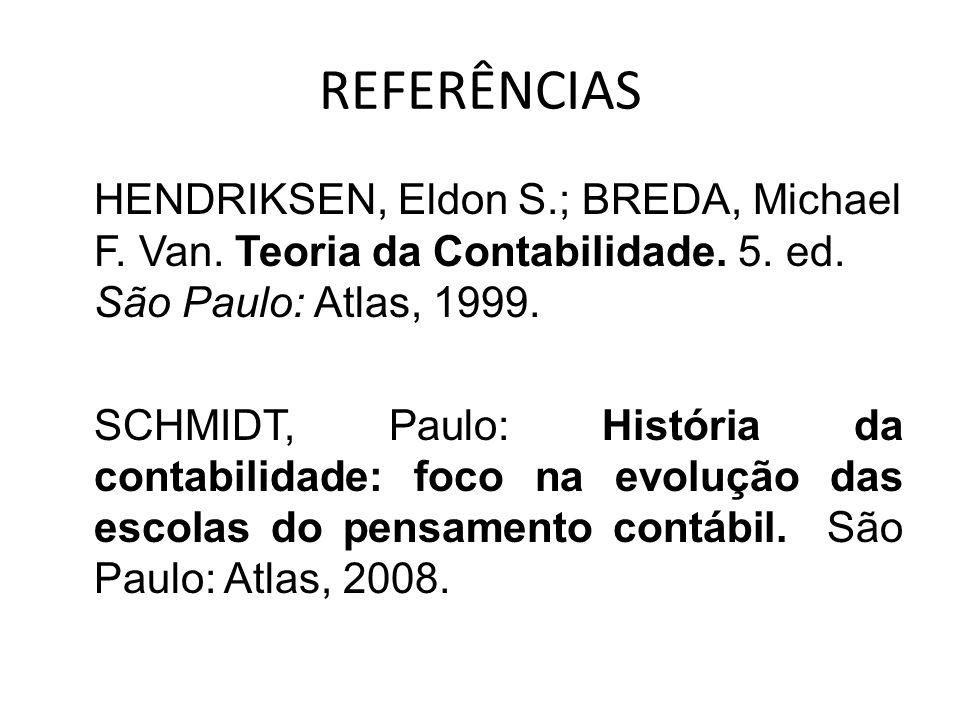 REFERÊNCIAS HENDRIKSEN, Eldon S.; BREDA, Michael F. Van. Teoria da Contabilidade. 5. ed. São Paulo: Atlas, 1999. SCHMIDT, Paulo: História da contabili