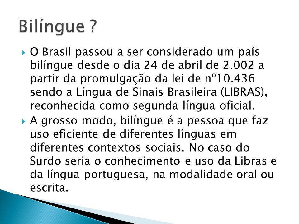 O Brasil passou a ser considerado um país bilíngue desde o dia 24 de abril de 2.002 a partir da promulgação da lei de nº10.436 sendo a Língua de Sinai