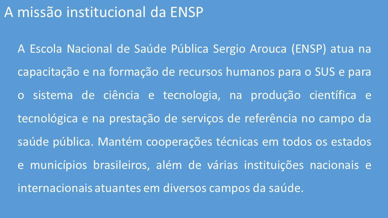 A Escola Nacional de Saúde Pública Sergio Arouca (ENSP) atua na capacitação e na formação de recursos humanos para o SUS e para o sistema de ciência e tecnologia, na produção científica e tecnológica e na prestação de serviços de referência no campo da saúde pública.