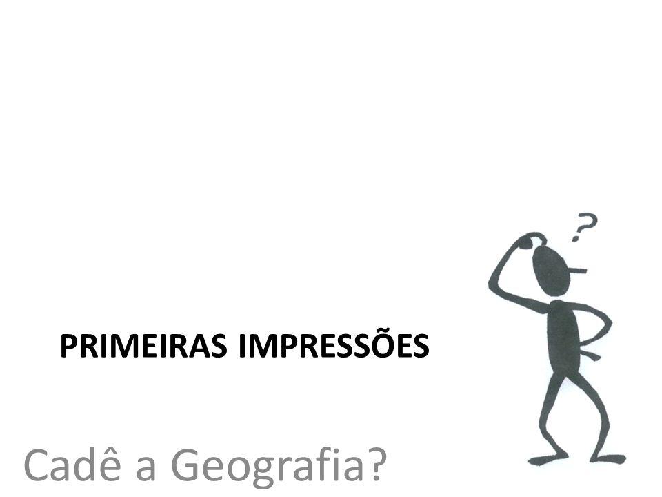 Cadê a Geografia? PRIMEIRAS IMPRESSÕES