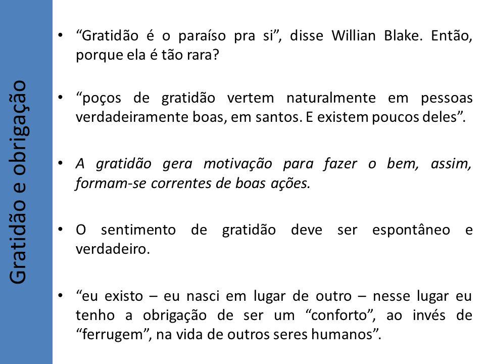 Gratidão é o paraíso pra si, disse Willian Blake. Então, porque ela é tão rara? poços de gratidão vertem naturalmente em pessoas verdadeiramente boas,