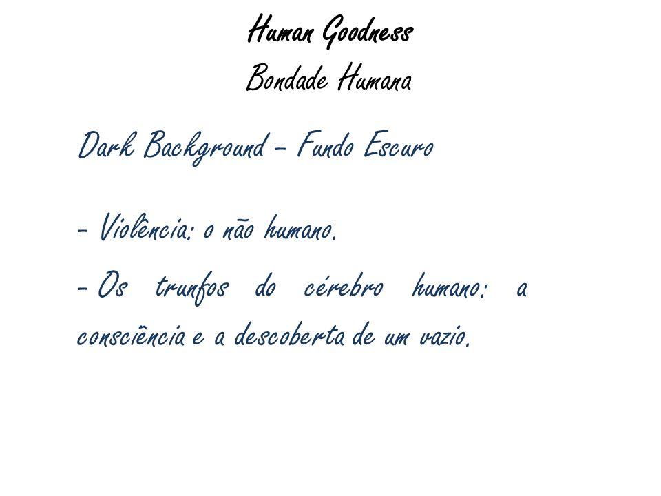Human Goodness Bondade Humana Dark Background – Fundo Escuro - Violência: o não humano. - Os trunfos do cérebro humano: a consciência e a descoberta d