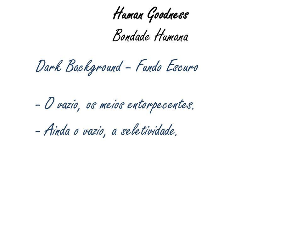 Human Goodness Bondade Humana Dark Background – Fundo Escuro - O vazio, os meios entorpecentes. - Ainda o vazio, a seletividade.