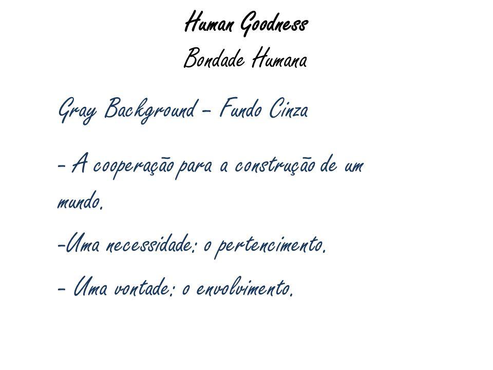 Human Goodness Bondade Humana Gray Background – Fundo Cinza - A cooperação para a construção de um mundo. -Uma necessidade: o pertencimento. - Uma von