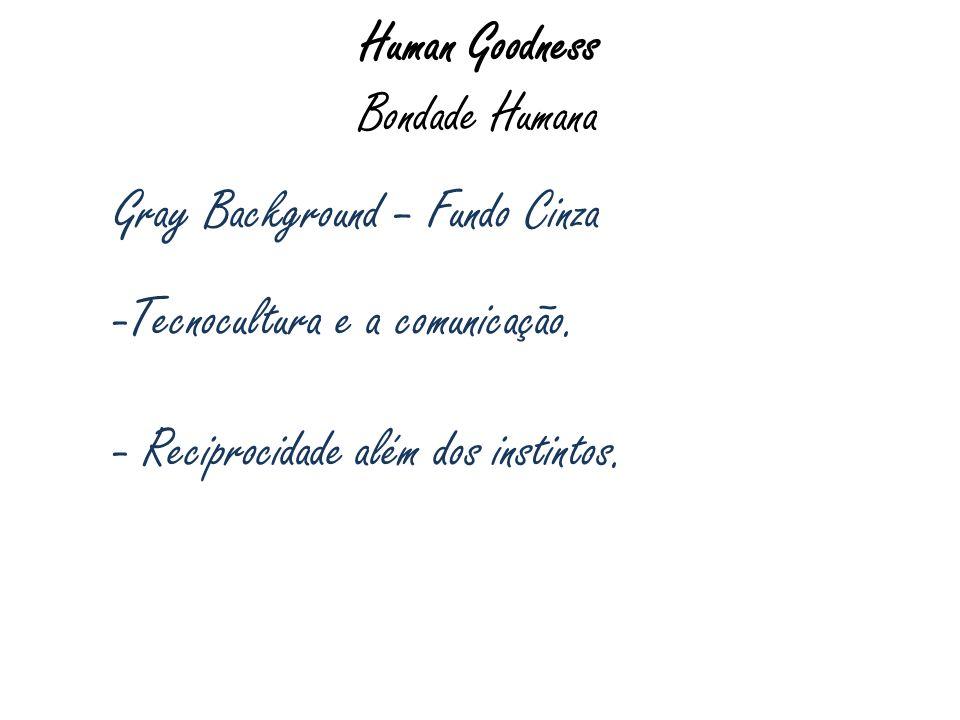 Human Goodness Bondade Humana Gray Background – Fundo Cinza -Tecnocultura e a comunicação. - Reciprocidade além dos instintos.