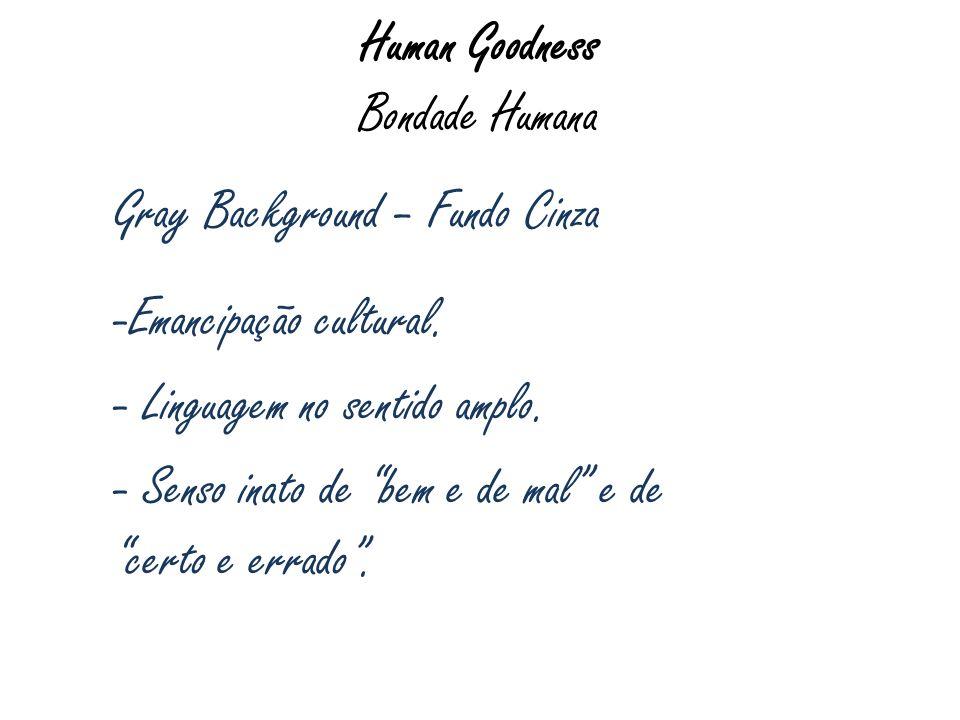 Human Goodness Bondade Humana Gray Background – Fundo Cinza -Emancipação cultural. - Linguagem no sentido amplo. - Senso inato de bem e de mal e de ce