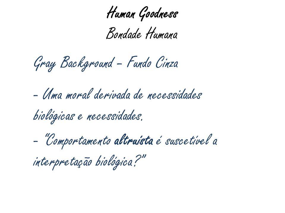 Human Goodness Bondade Humana Gray Background – Fundo Cinza - Uma moral derivada de necessidades biológicas e necessidades. - Comportamento altruísta