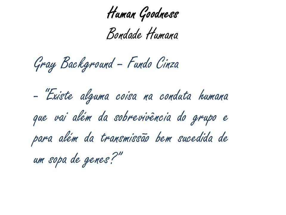 Human Goodness Bondade Humana Gray Background – Fundo Cinza - Existe alguma coisa na conduta humana que vai além da sobrevivência do grupo e para além