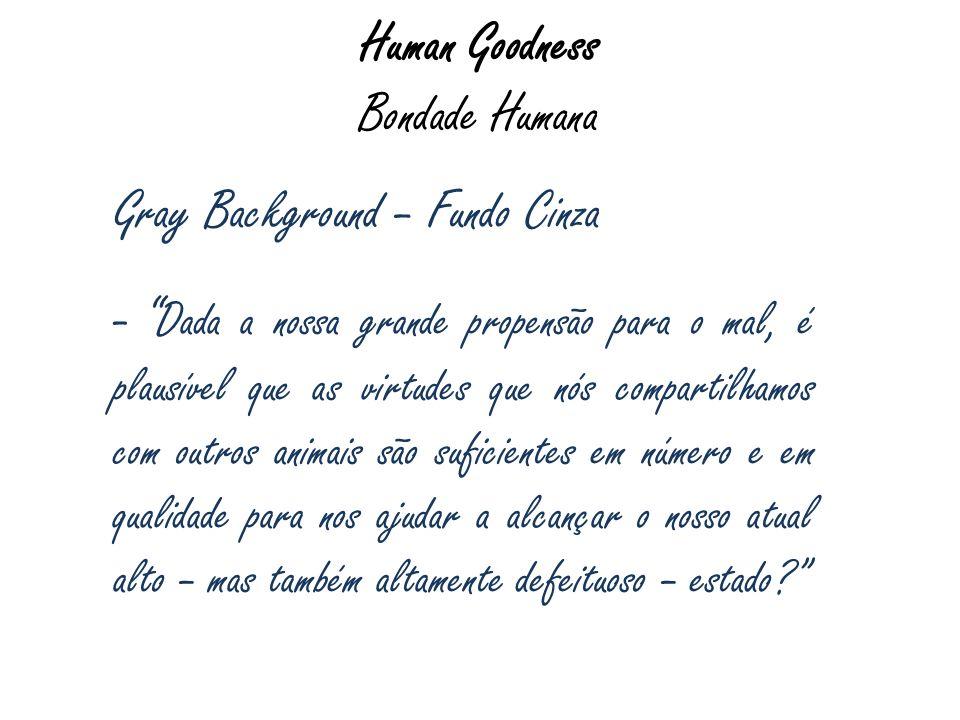 Human Goodness Bondade Humana Gray Background – Fundo Cinza - Dada a nossa grande propensão para o mal, é plausível que as virtudes que nós compartilh