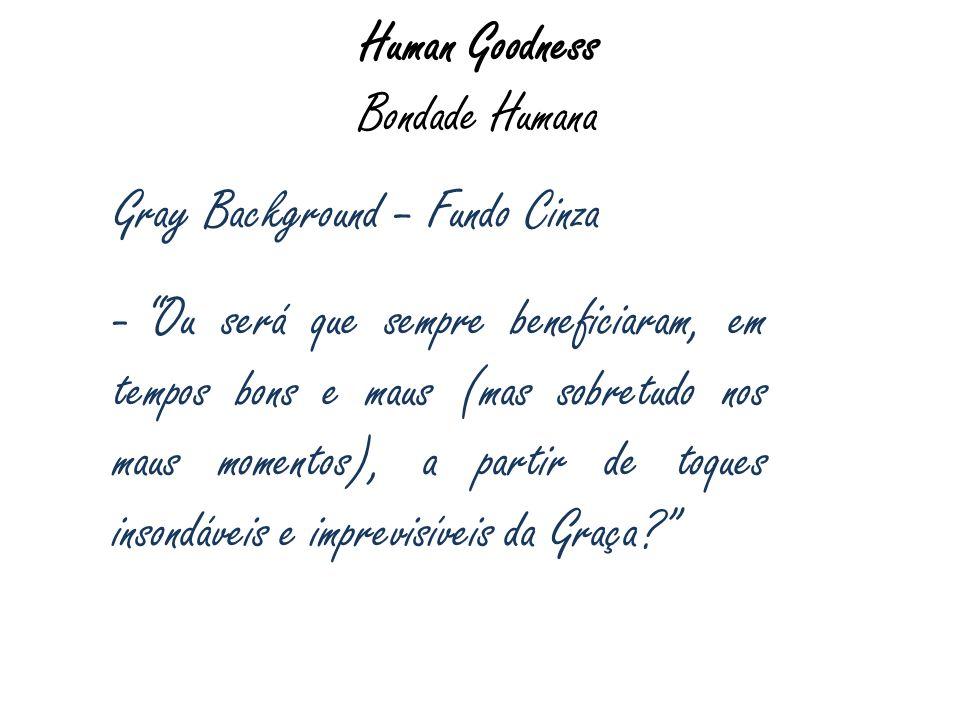 Human Goodness Bondade Humana Gray Background – Fundo Cinza - Ou será que sempre beneficiaram, em tempos bons e maus (mas sobretudo nos maus momentos)