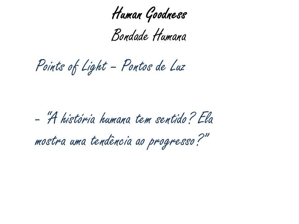 Human Goodness Bondade Humana Points of Light – Pontos de Luz - A história humana tem sentido? Ela mostra uma tendência ao progresso?