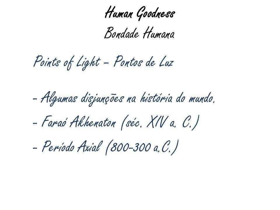 Human Goodness Bondade Humana Points of Light – Pontos de Luz - Algumas disjunções na história do mundo. - Faraó Akhenaton (séc. XIV a. C.) - Período