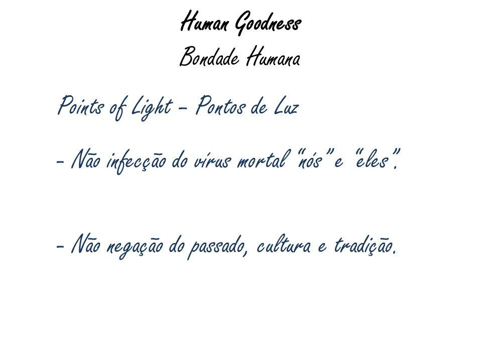 Human Goodness Bondade Humana Points of Light – Pontos de Luz - Não infecção do vírus mortal nós e eles. - Não negação do passado, cultura e tradição.