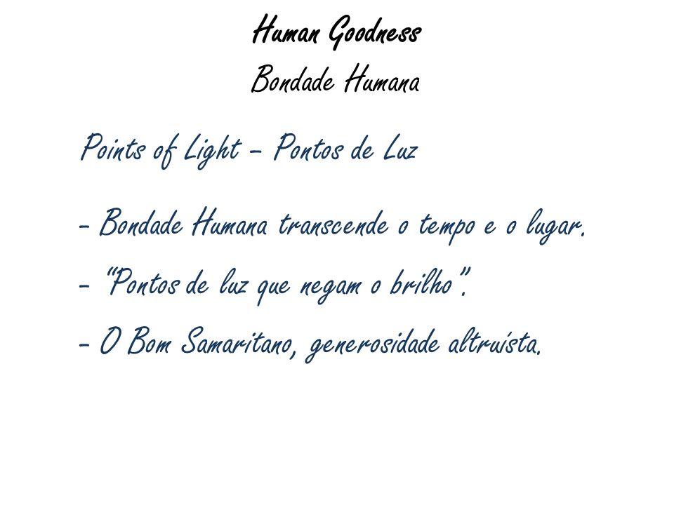 Human Goodness Bondade Humana Points of Light – Pontos de Luz - Bondade Humana transcende o tempo e o lugar. - Pontos de luz que negam o brilho. - O B