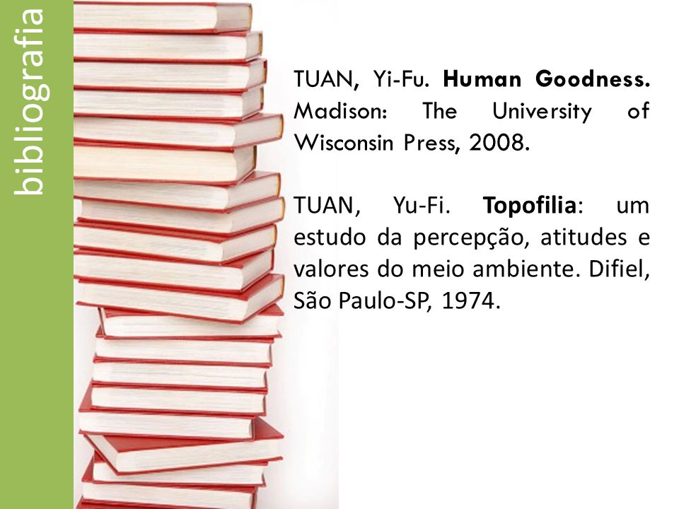 bibliografia TUAN, Yi-Fu. Human Goodness. Madison: The University of Wisconsin Press, 2008. TUAN, Yu-Fi. Topofilia: um estudo da percepção, atitudes e