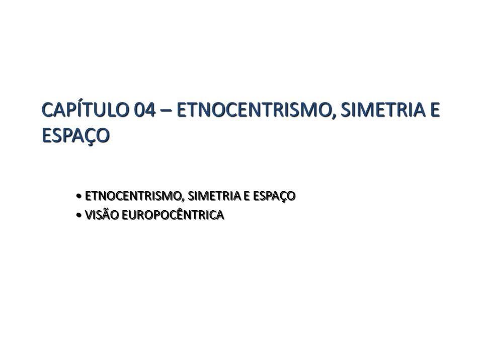 CAPÍTULO 04 – ETNOCENTRISMO, SIMETRIA E ESPAÇO ETNOCENTRISMO, SIMETRIA E ESPAÇO ETNOCENTRISMO, SIMETRIA E ESPAÇO VISÃO EUROPOCÊNTRICA VISÃO EUROPOCÊNT