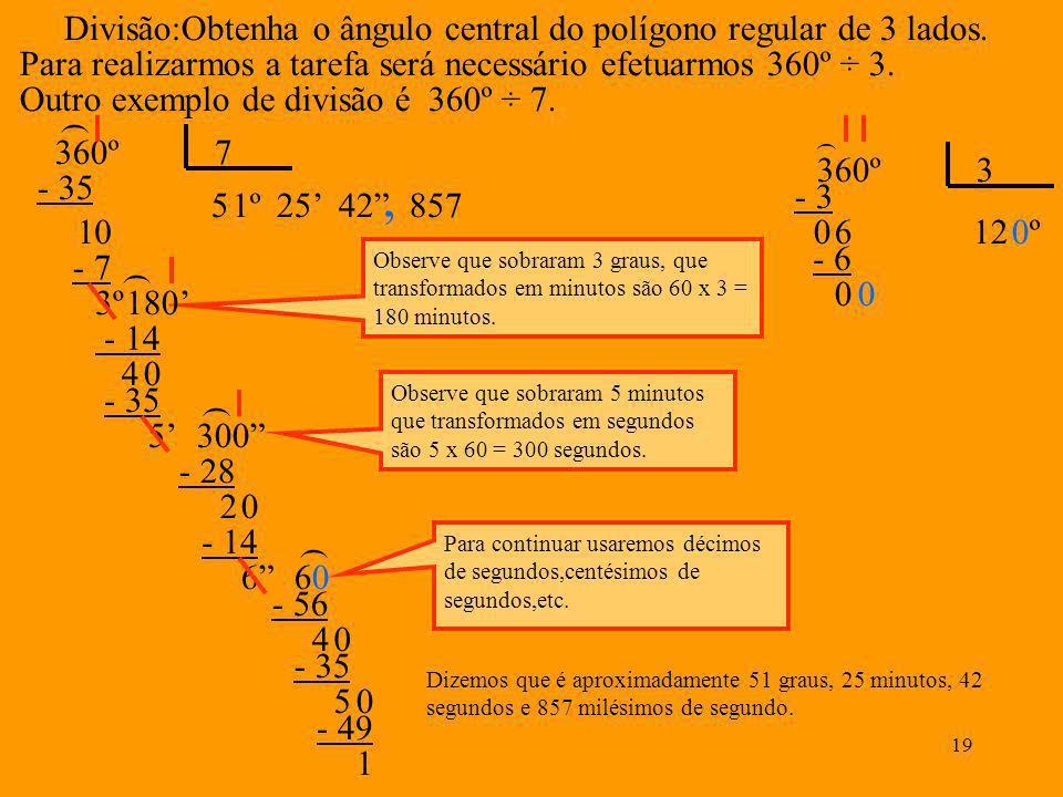 18 Então agora temos: 124º 67 72 - 75º 42 56 162549º Multiplicação:Multiplique 7º3215 por 6 7º 32 15 X 6 90 Veja que passou de 60, logo devo devolver