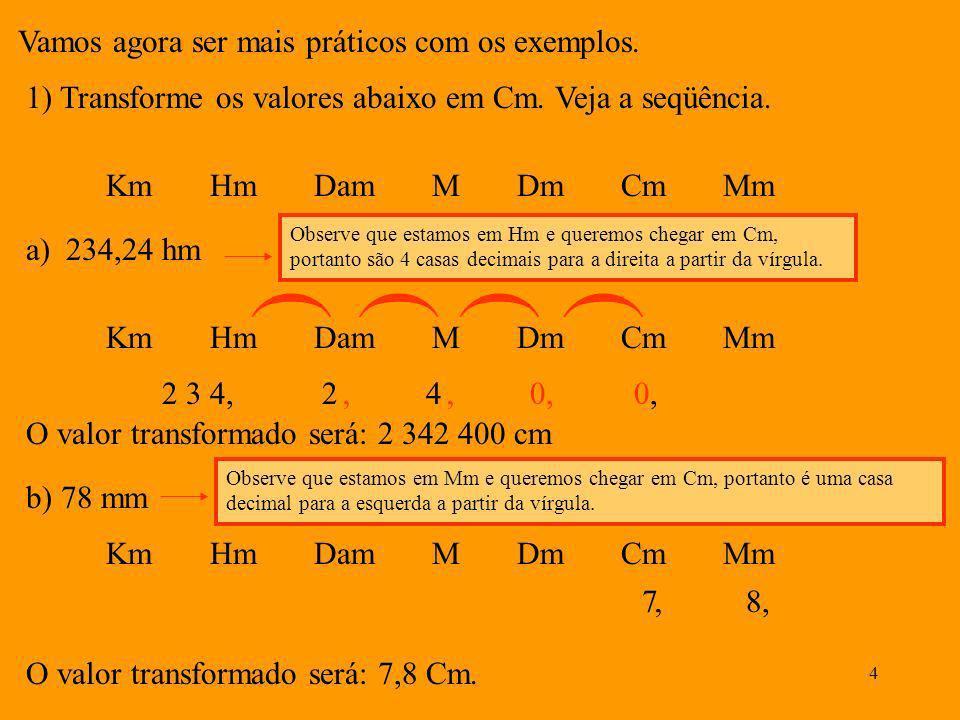 3 Veja as divisões e sub divisões do metro: Km Hm Dam M Dm Cm Mm 11010010000,10,010,001 ( X 10 ( ( ( ÷ 10 ( ( Quando transformamos por exemplo 20 Dm e