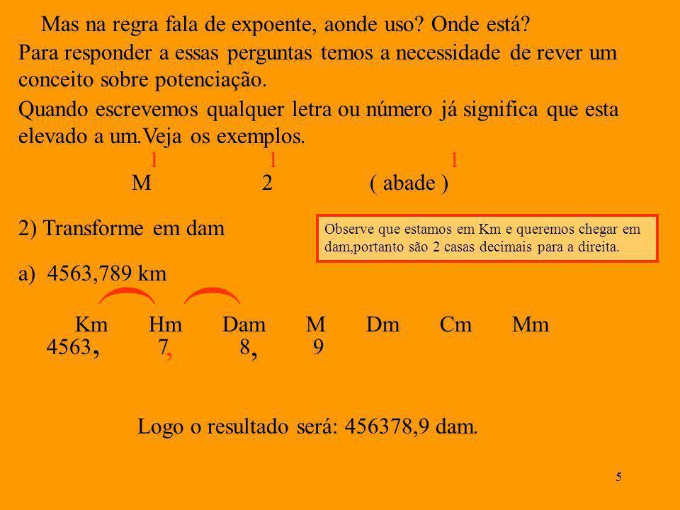 4 Vamos agora ser mais práticos com os exemplos. 1) Transforme os valores abaixo em Cm. Veja a seqüência. a)234,24 hm Km Hm Dam M Dm Cm Mm Observe que