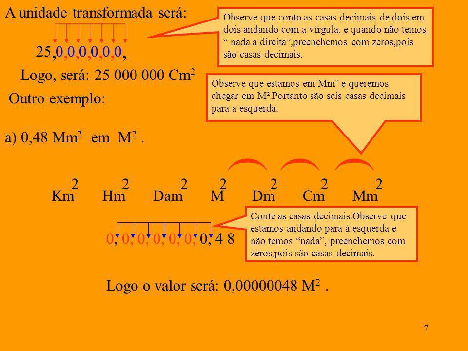7 A unidade transformada será: 25, 0, 0, 0, 0, 0, 0, Observe que conto as casas decimais de dois em dois andando com a vírgula, e quando não temos nada a direita,preenchemos com zeros,pois são casas decimais.