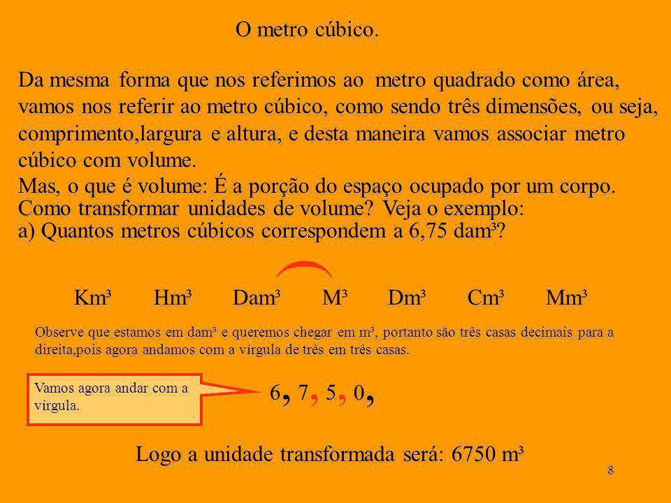 7 A unidade transformada será: 25, 0, 0, 0, 0, 0, 0, Observe que conto as casas decimais de dois em dois andando com a vírgula, e quando não temos nad