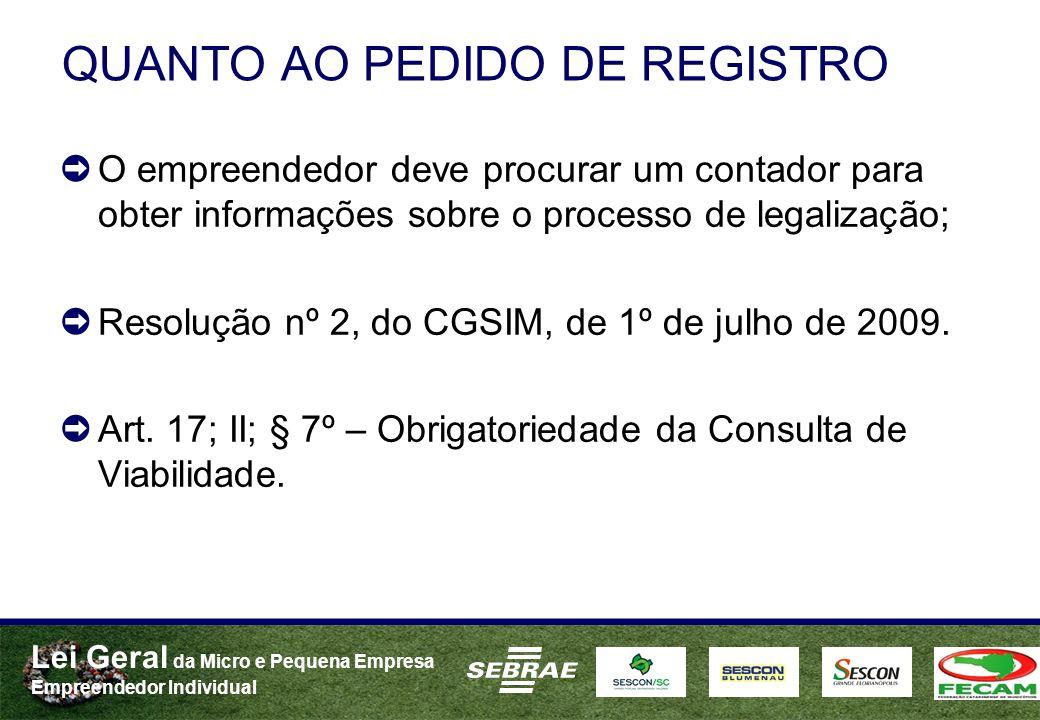 Lei Geral da Micro e Pequena Empresa Empreendedor Individual QUANTO AO PEDIDO DE REGISTRO O empreendedor deve procurar um contador para obter informações sobre o processo de legalização; Resolução nº 2, do CGSIM, de 1º de julho de 2009.