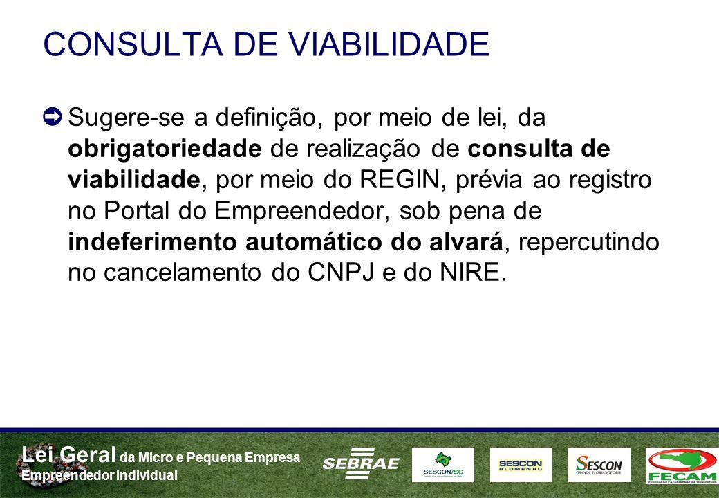 Lei Geral da Micro e Pequena Empresa Empreendedor Individual CONSULTA DE VIABILIDADE Sugere-se a definição, por meio de lei, da obrigatoriedade de realização de consulta de viabilidade, por meio do REGIN, prévia ao registro no Portal do Empreendedor, sob pena de indeferimento automático do alvará, repercutindo no cancelamento do CNPJ e do NIRE.