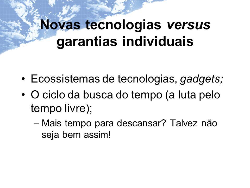Novas tecnologias versus garantias individuais Ecossistemas de tecnologias, gadgets; O ciclo da busca do tempo (a luta pelo tempo livre); –Mais tempo para descansar.