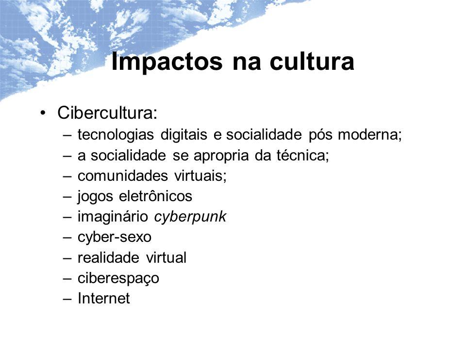 Impactos na cultura Cibercultura: –tecnologias digitais e socialidade pós moderna; –a socialidade se apropria da técnica; –comunidades virtuais; –jogos eletrônicos –imaginário cyberpunk –cyber-sexo –realidade virtual –ciberespaço –Internet