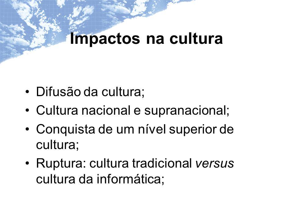 Impactos na cultura Difusão da cultura; Cultura nacional e supranacional; Conquista de um nível superior de cultura; Ruptura: cultura tradicional versus cultura da informática;