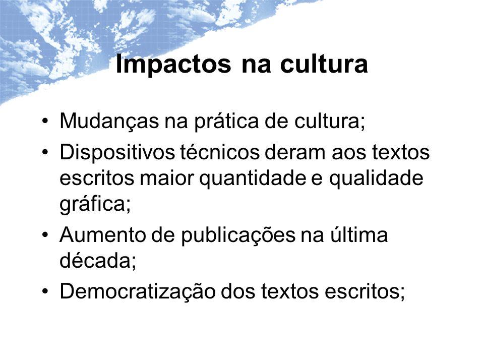 Impactos na cultura Mudanças na prática de cultura; Dispositivos técnicos deram aos textos escritos maior quantidade e qualidade gráfica; Aumento de publicações na última década; Democratização dos textos escritos;
