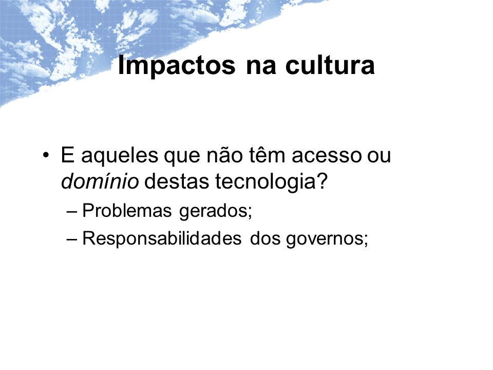 Impactos na cultura E aqueles que não têm acesso ou domínio destas tecnologia.