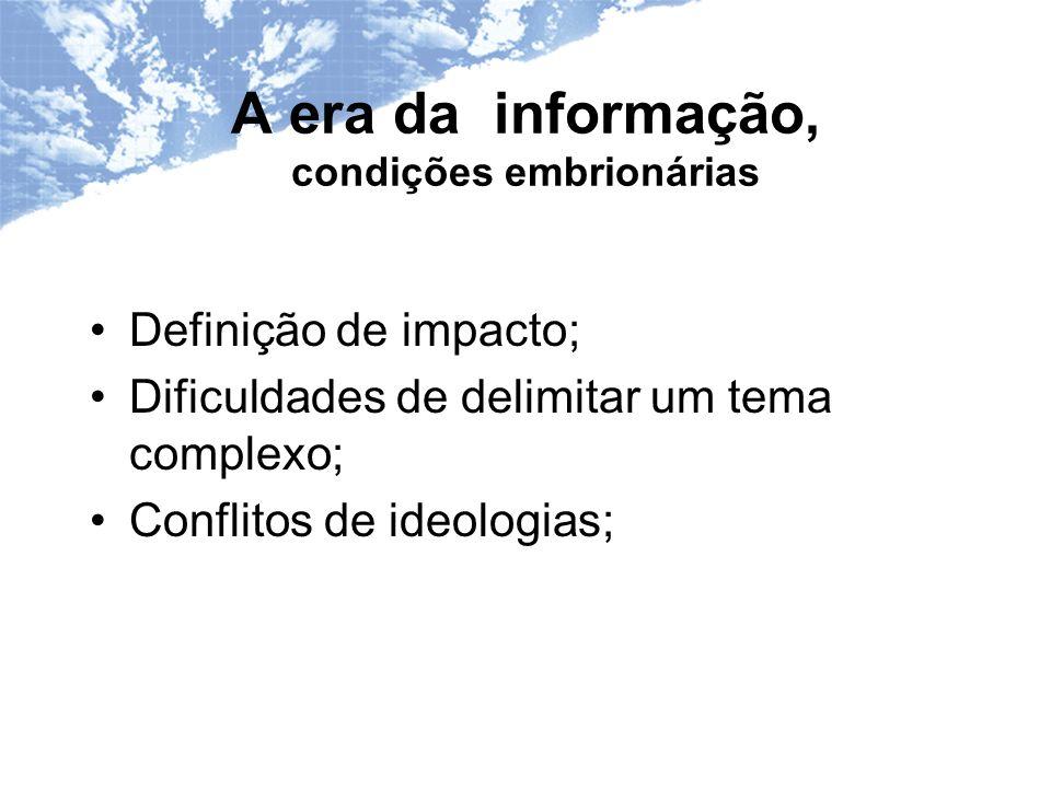 A era da informação, condições embrionárias Definição de impacto; Dificuldades de delimitar um tema complexo; Conflitos de ideologias;