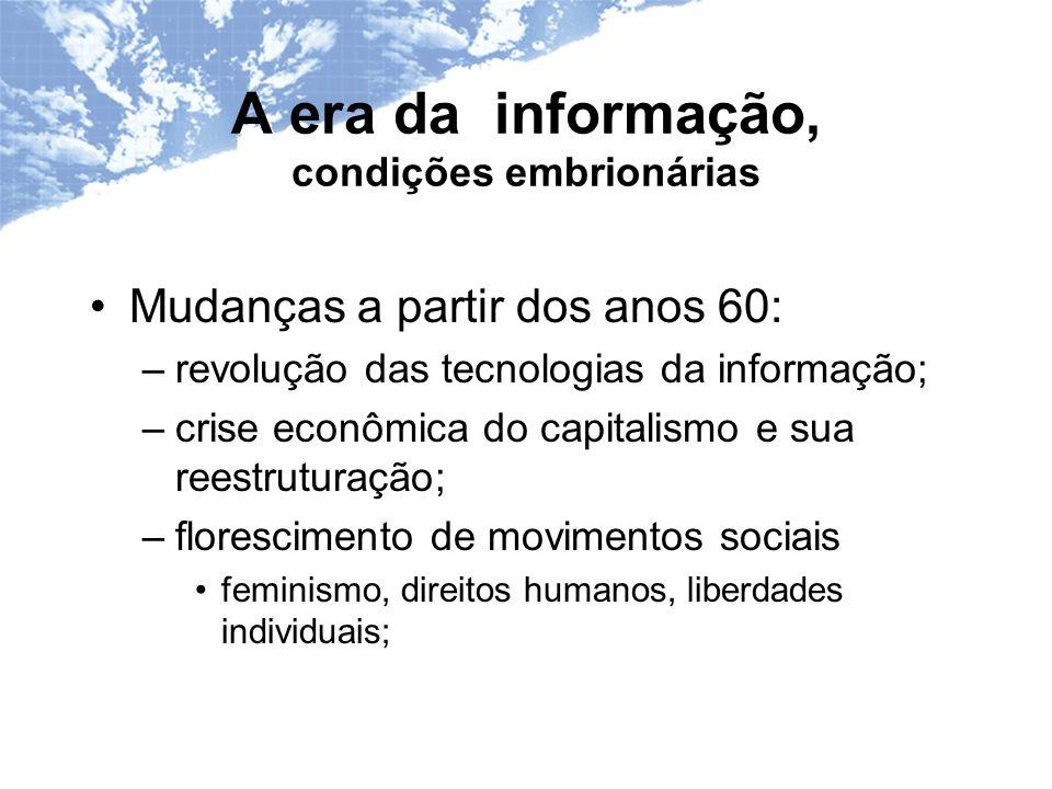 A era da informação, condições embrionárias Mudanças a partir dos anos 60: –revolução das tecnologias da informação; –crise econômica do capitalismo e sua reestruturação; –florescimento de movimentos sociais feminismo, direitos humanos, liberdades individuais;