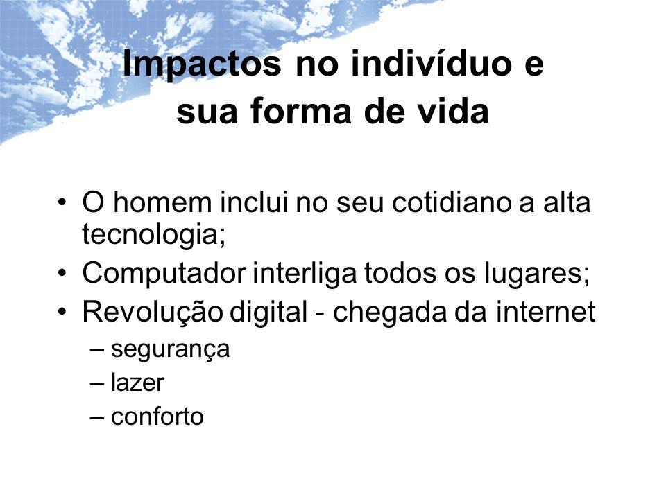 Impactos no indivíduo e sua forma de vida O homem inclui no seu cotidiano a alta tecnologia; Computador interliga todos os lugares; Revolução digital - chegada da internet –segurança –lazer –conforto