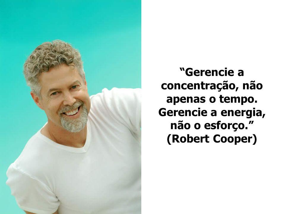 Gerencie a concentração, não apenas o tempo. Gerencie a energia, não o esforço. (Robert Cooper)