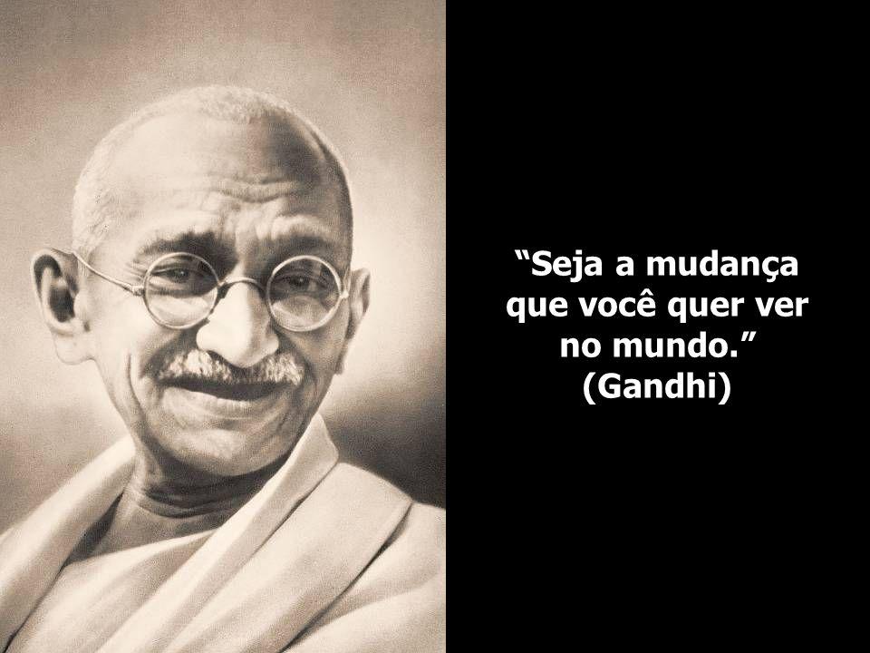 Seja a mudança que você quer ver no mundo. (Gandhi)