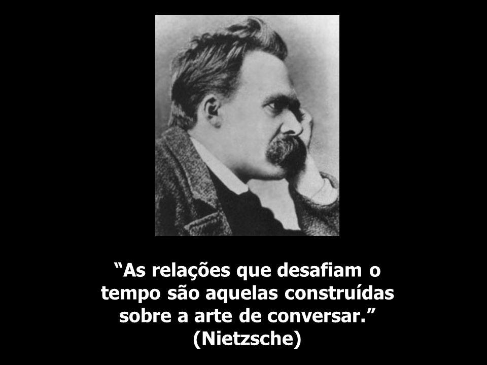 As relações que desafiam o tempo são aquelas construídas sobre a arte de conversar. (Nietzsche)
