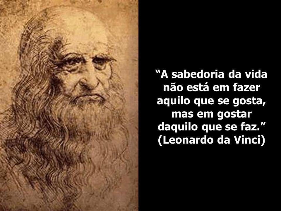A sabedoria da vida não está em fazer aquilo que se gosta, mas em gostar daquilo que se faz. (Leonardo da Vinci)