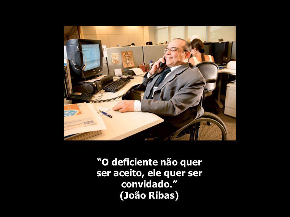 O deficiente não quer ser aceito, ele quer ser convidado. (João Ribas)